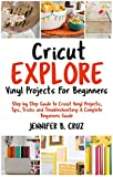 Cricut Explore Vinyl Projects For Beginners: Step by Step Guide To Cricut Vinyl Projects, Tips, Tricks and Troubleshooting: 2019 Complete Beginners Guide