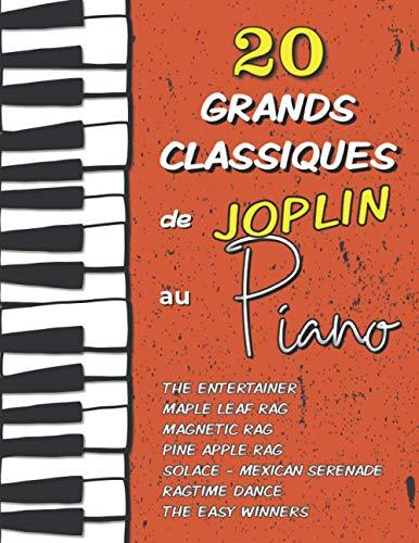 20 Grands Classiques de Joplin au Piano: Partitions de The Entertainer, Maple Leaf Rag, Magnetic Rag, Pine Apple Rag, Ragtime Dance, Solace (Mexican Serenade), The Easy Winners etc.