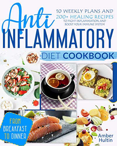 ANTI-INFLAMMATORY DIET COOKBOOK: 10 Weekly Plans and 200+ Healing Recipes to Fight Inflammation and Boost Your Immune System, from Breakfast to Dinner