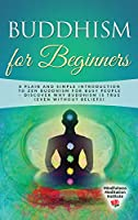 Buddhism for Beginners: A plain and simple Introduction to Zen Buddhism for busy People - discover why Buddhism is true (even without Beliefs)