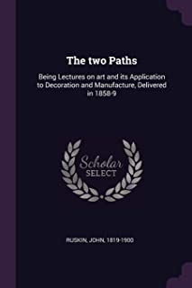 The Two Paths: Being Lectures on Art and Its Application to Decoration and Manufacture, Delivered in 1858-9