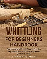 Whittling for Beginners Handbook: Starter Guide with Easy Projects, Step by Step Instructions and Frequently Asked Questions (FAQs) (DIY)