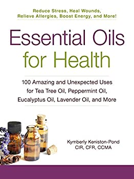 Essential Oils for Health  100 Amazing and Unexpected Uses for Tea Tree Oil Peppermint Oil Eucalyptus Oil Lavender Oil and More