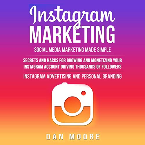 Instagram Marketing: Social Media Marketing Made Simple     Secrets and Hacks for Growing and Monetizing Your Instagram Account Driving Thousands of Followers: Instagram Advertising and Personal Branding              By:                                                                                                                                 Dan Moore                               Narrated by:                                                                                                                                 Luke Penner                      Length: 5 hrs and 58 mins     122 ratings     Overall 4.9