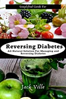 Simplified Guide for Reversing Diabetes: All Natural Solution for managing and reversing Diabetes