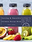 The Juicing and Smoothie Recipe Book: The Complete Guide to Healthy Juices & Smoothies – Easy...