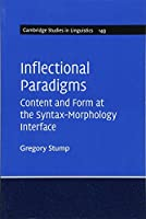 Inflectional Paradigms: Content and Form at the Syntax-Morphology Interface (Cambridge Studies in Linguistics, Series Number 149)