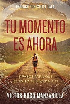 Tu momento es ahora: 3 pasos para que el éxito te suceda a ti (Spanish Edition) by [Victor Hugo Manzanilla, Ismael Cala]