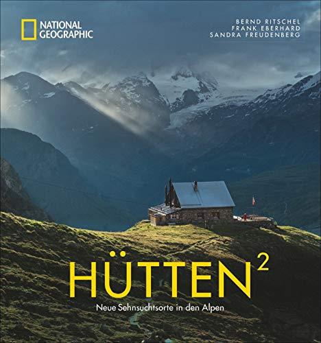 National Geographic Bildband: Hütten hoch 2. Neue Sehnsuchtsorte in den Alpen. Traumhafte Hütten mit atemberaubender Aussicht und Lage in Bayern, Österreich, der Schweiz und Italien. Mit Wandertipps.