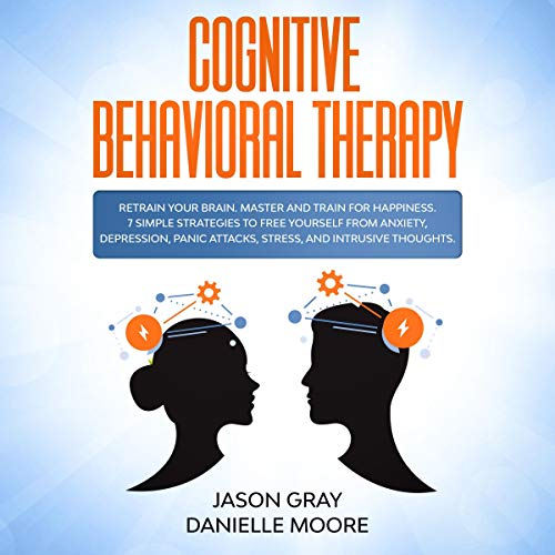 Cognitive Behavioral Therapy: Retrain Your Brain. Master and Train for Happiness. 7 Simple Strategies to Free Yourself from Anxiety, Depression, Panic Attacks, Stress, and Intrusive Thoughts