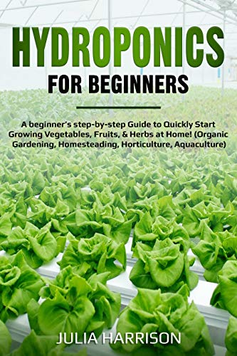 HYDROPONICS FOR BEGINNERS: The complete step-by-step Guide to Quickly Start Growing Vegetables, Fruits, & Herbs at Home! (Organic Gardening, Homesteading, Horticulture, Aquaculture)