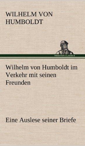 Wilhelm von Humboldt im Verkehr mit seinen Freunden - Eine Auslese seiner Briefe: Eine Auslese seiner Briefe.