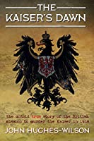 The Kaiser's Dawn: The Untold True Story of the British Mission to Murder the Kaiser in 1918