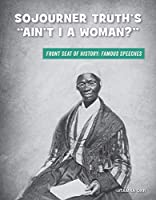 """Sojourner Truth's """"Ain't I a Woman?"""" (21st Century Skills Library: Front Seat of History: Famous Speeches)"""