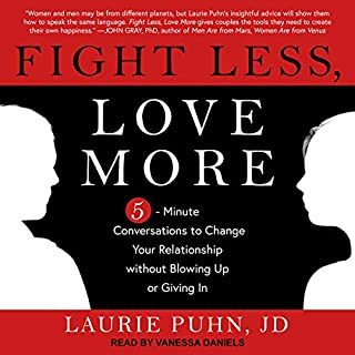 Fight Less, Love More     5-Minute Conversations to Change Your Relationship without Blowing Up or Giving In              By:                                                                                                                                 Laurie Puhn JD                               Narrated by:                                                                                                                                 Vanessa Daniels                      Length: 6 hrs and 40 mins     1 rating     Overall 1.0