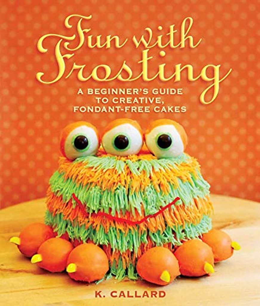 Fun with Frosting: A Beginner?s Guide to Decorating Creative, Fondant-Free Cakes