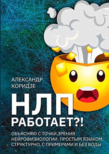 НЛП работает?!: Объясняю с точки зрения нейрофизиологии. Простымязыком,структурно, спримерамиибезводы (Russian Edition)