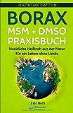 Borax   MSM   DMSO Praxisbuch: 3 in 1 Buch - Natürliche Heilkraft aus der Natur. Für ein Leben ohne Limits! (German Edition)