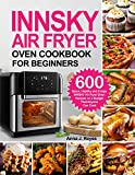 INNSKY AIR FRYER OVEN COOKBOOK FOR BEGINNERS: 600 Quick,Healthy and Crispy INNSKY Air Fryer Oven Recipes on a Budget That Anyone Can Cook (English Edition)