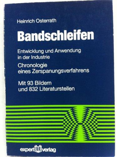Bandschleifen: Entwicklung und Anwendung in der Industrie - Chronologie eines Zerspanungsverfahrens (Reihe Technik)