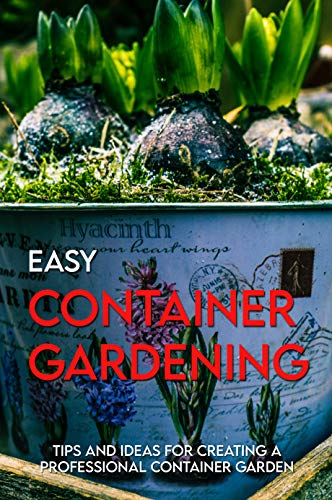 Easy Container Gardening: Tips And Ideas For Creating A Professional Container Garden: Container Gardening Flowers (English Edition)