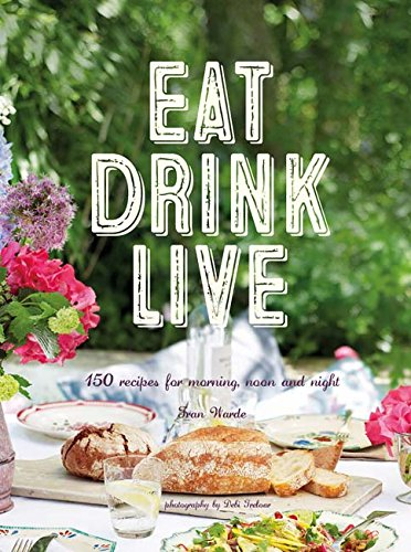 Eat Drink Live: 150 recipes for morning, noon and night
