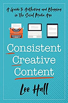 Consistent Creative Content: A Guide to Authoring and Blogging in the Social Media Age by [Lee  Hall]