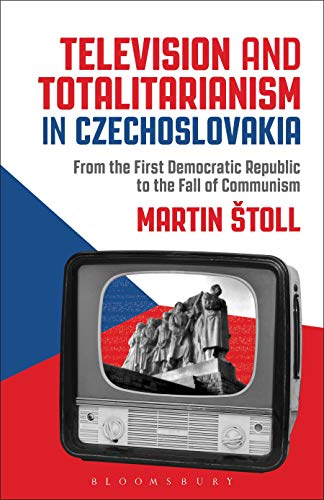 Television and Totalitarianism in Czechoslovakia: From the First Democratic Republic to the Fall of Communism