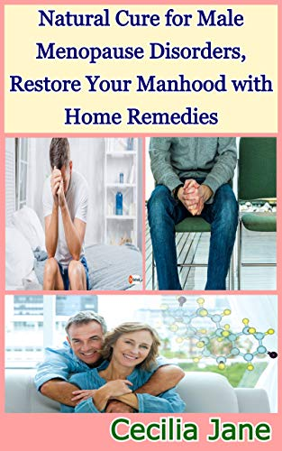 Natural Cure for Male Menopause Disorders, Restore Your Manhood with Home Remedies