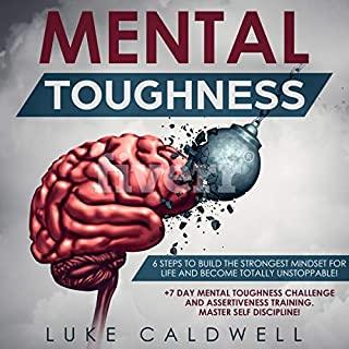 Mental Toughness: 6 Steps to Build the Strongest Mindset for Life and Become Totally Unstoppable! +7 Day Mental Toughness Challenge and Assertiveness Training. Master Self Discipline! audiobook cover art