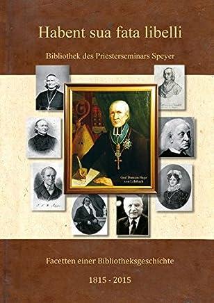 Habent sua fata libelli ...: Facetten einer Bibliotheksgeschichte 1815 - 2015 Bibliothek des Bischöflichen Priesterseminars Speyer