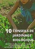 10 CONSEILS DE JARDINAGE BIOLOGIQUE: Découvrez les meilleurs conseils pour cultiver votre propre jardin naturellement, facilement et rapidement! (French Edition)