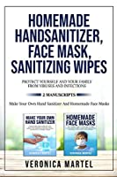 Homemade Hand Sanitizer, Face Mask, Sanitizing Wipes Protect Yourself And Your Family From Viruses And Infections. 2 Manuscripts: The Complete Guide to Learn How to Make 99 Natural Homemade Sanitizer And The Definitive Quick And Practical DIY Guide to Make Safety Face Masks Easily at Home