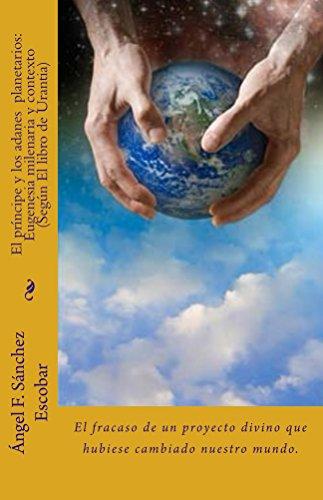 EL PRÍNCIPE Y LOS ADANES PLANETARIOS: EUGENESIA MILENARIA Y CONTEXTO (SEGÚN EL LIBRO DE URANTIA): El fracaso de un proyecto divino que hubiese cambiado nuestro mundo.