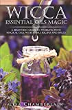 Wicca Essential Oils Magic: A Beginner's Guide to Working with Magical Oils,...