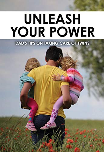 Unleash Your Power: Dad's Tips On Taking Care Of Twins: Twin Babies' Care Tips (English Edition)
