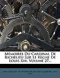 Mémoires Du Cardinal De Richelieu Sur Le Règne De Louis Xiii, Volume 27...