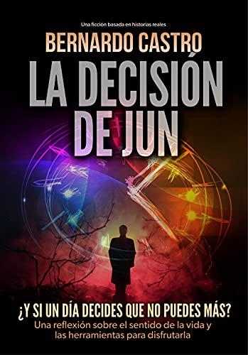 LA DECISIÓN DE JUN: ¿Y si un día decides que no puedes más? Una ficción basada en historias reales. Una reflexión sobre el sentido de la vida y las herramientas para disfrutarla.