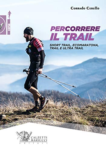 Percorrere il trail. Short trail, ecomaratona, trail e ultra trail (Corsa)