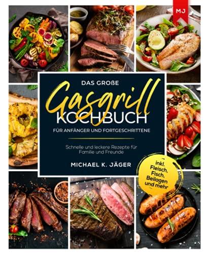 Das große Gasgrill Kochbuch Für Anfänger und Fortgeschrittene: Schnelle und leckere Rezepte für Familie und Freunde inkl. Fleisch, Fisch, Beilagen und mehr
