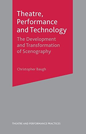 Theatre, Performance and Technology: The Development and Transformation of Scenography (Theatre and Performance Practices)