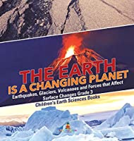 The Earth is a Changing Planet - Earthquakes, Glaciers, Volcanoes and Forces that Affect Surface Changes Grade 3 - Children's Earth Sciences Books