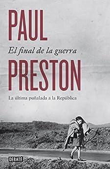 El final de la guerra: La última puñalada a la República de [Paul Preston, Francisco José Ramos Mena, Efrén Del Valle Peñamil]