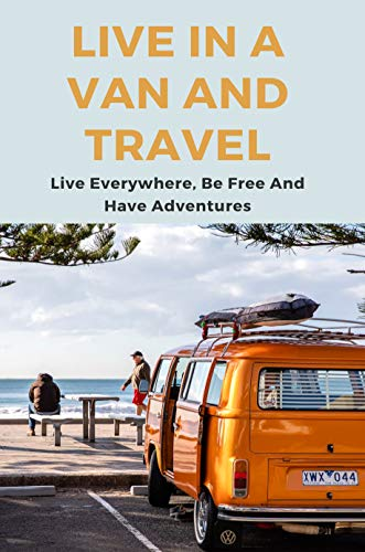 Live In A Van And Travel: Live Everywhere, Be Free And Have Adventures: Cheaprvliving Camping