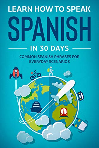 Learn How To Speak Spanish In 30 Days: Common Spanish Phrases For Everyday Scenarios (English Edition)