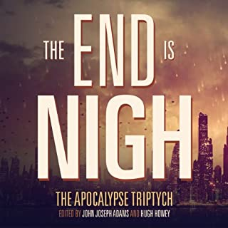 The End is Nigh     The Apocalypse Triptych              By:                                                                                                                                 John Joseph Adams,                                                                                        Hugh Howey,                                                                                        Scott Sigler                               Narrated by:                                                                                                                                 Mur Lafferty,                                                                                        Rajan Khanna,                                                                                        Kate Baker,                   and others                 Length: 15 hrs and 7 mins     471 ratings     Overall 3.9