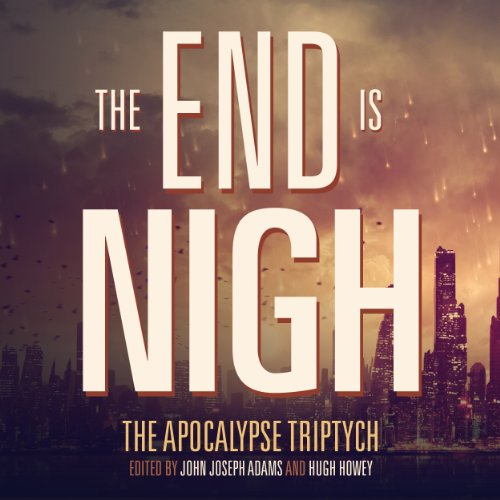 The End is Nigh     The Apocalypse Triptych              By:                                                                                                                                 John Joseph Adams,                                                                                        Hugh Howey,                                                                                        Scott Sigler                               Narrated by:                                                                                                                                 Mur Lafferty,                                                                                        Rajan Khanna,                                                                                        Kate Baker,                   and others                 Length: 15 hrs and 7 mins     8 ratings     Overall 3.8
