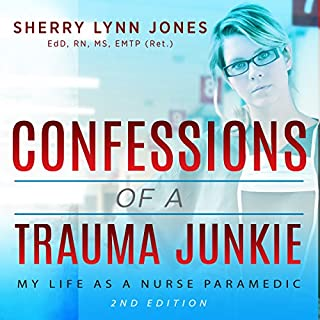 Confessions of a Trauma Junkie     My Life as a Nurse Paramedic, 2nd Edition              By:                                                                                                                                 Sherry Lynn Jones                               Narrated by:                                                                                                                                 Kristine M Bowen                      Length: 10 hrs     17 ratings     Overall 4.1
