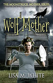 Wolf Mother (The Moonstruck Mother Book 1) by [Lisa M. White]