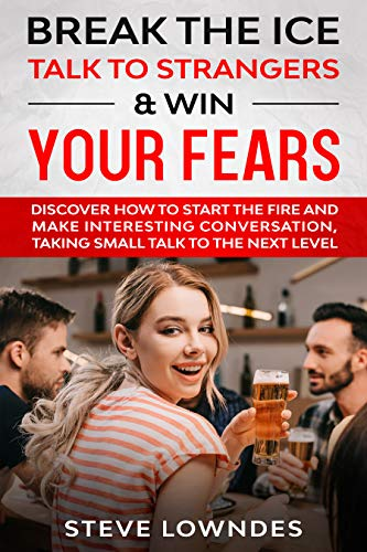 Break the Ice, Talk to Strangers & Win Your Fears: Discover How to Start the Fire and Make Interesting Conversation, Taking Small Talk to The Next Level (English Edition)